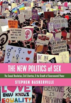 The New Politics of Sex: The Sexual Revolution, Civil Liberties, and the Growth of Governmental Power (Hardback)