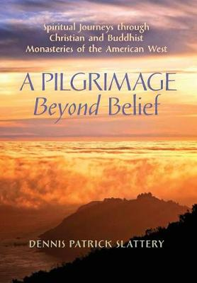 A Pilgrimage Beyond Belief: Spiritual Journeys through Christian and Buddhist Monasteries of the American West (Hardback)