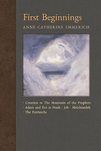 First Beginnings: From Creation to the Mountain of the Prophets & from Adam and Eve to Job and the Patriarchs - New Light on the Visions of Anne C. Emmerich 1 (Paperback)