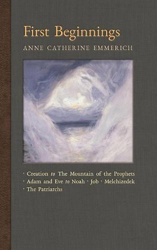 First Beginnings: From the Creation to the Mountain of the Prophets & from Adam and Eve to Job and the Patriarchs - New Light on the Visions of Anne C. Emmerich 1 (Hardback)