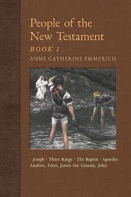 People of the New Testament, Book I: Joseph, the Three Kings, John the Baptist & Four Apostles (Andrew, Peter, James the Greater, John) - New Light on the Visions of Anne C. Emmerich 3 (Paperback)