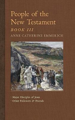 People of the New Testament, Book III: Major Disciples of Jesus & Other Followers & Friends - New Light on the Visions of Anne C. Emmerich 5 (Hardback)