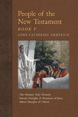 People of the New Testament, Book V: The Primary Holy Women, Major Female Disciples and Relations of Jesus, Minor Disciples & Others - New Light on the Visions of Anne C. Emmerich 7 (Paperback)