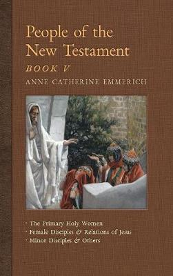 People of the New Testament, Book V: The Primary Holy Women, Major Female Disciples and Relations of Jesus, Minor Disciples & Others - New Light on the Visions of Anne C. Emmerich 7 (Hardback)