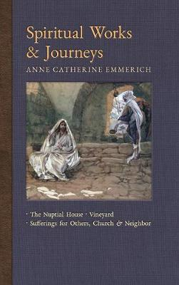 Spiritual Works & Journeys: The Nuptial House, Vineyard, Sufferings for Others, the Church, and the Neighbor - New Light on the Visions of Anne C. Emmerich 11 (Hardback)