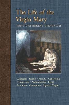 The Life of the Virgin Mary: Ancestors, Essenes, Parents, Conception, Birth, Temple Life, Wedding, Annunciation, Visitation, Shepherds, Three Kings, Egypt, Death, Assumption, Mystical Virgin - New Light on the Visions of Anne C. Emmerich 8 (Paperback)