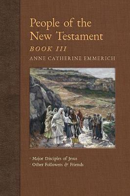 People of the New Testament, Book III: Major Disciples of Jesus & Other Followers & Friends - New Light on the Visions of Anne C. Emmerich 5 (Paperback)