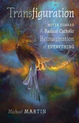 Transfiguration: Notes Toward a Radical Catholic Reimagination of Everything (Paperback)