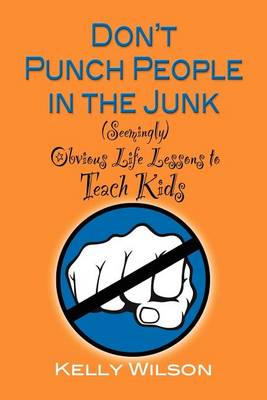 Don'T Punch People in the Junk: (Seemingly) Obvious Life Lessons to Teach Kids (Paperback)
