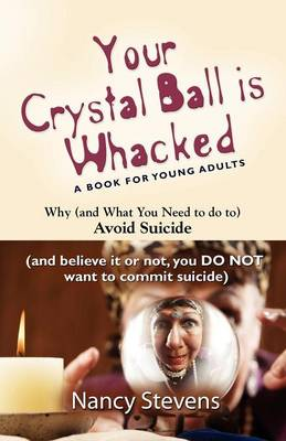 Your Crystal Ball is Whacked: Why (And What You Need To Do To) Avoid Suicide - (And, Believe It Or Not, You DO NOT Want To Commit Suicide) (Paperback)