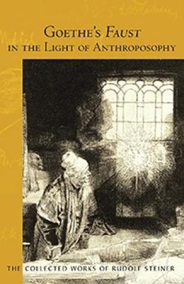 Goethe's Faust in the Light of Anthroposophy - Collected Works of Rudolf Steiner 273 (Paperback)