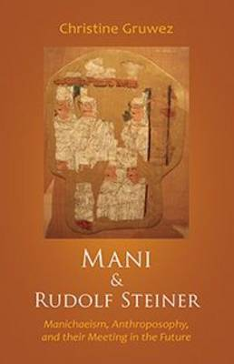 Mani and Rudolf Steiner: Manichaeism, Anthroposophy, and Their Meeting in the Future (Paperback)