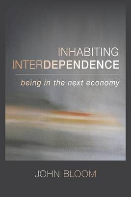 Inhabiting Interdependence: Being in the Next Economy (Paperback)