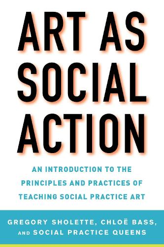 Art as Social Action: An Introduction to the Principles and Practices of Teaching Social Practice Art (Paperback)
