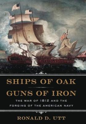 Ships of Oak, Guns of Iron: The War of 1812 and the Forging of the American Navy (Hardback)
