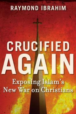 Crucified Again: Exposing Islam's New War on Christians (Hardback)