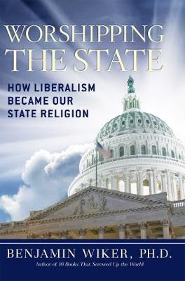 Worshipping the State: How Liberalism Became Our State Religion (Hardback)