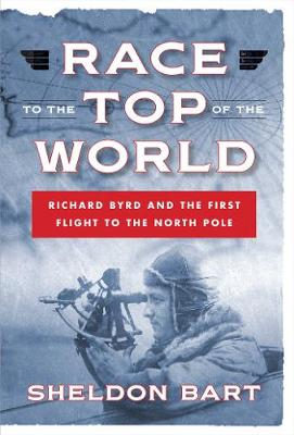 Race to the Top of the World: Richard Byrd and the First Flight to the North Pole: Richard Byrd and the First Flight to the North Pole (Hardback)