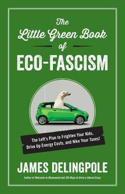 The Little Green Book of Eco-Fascism: The Left s Plan to Frighten Your Kids, Drive Up Energy Costs, and Hike Your Taxes! (Hardback)