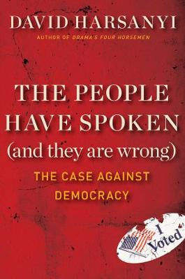 The People Have Spoken (and They Are Wrong): The Case Against Democracy (Hardback)