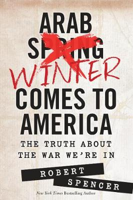 Arab Winter Comes to America: The Truth About the War We're In (Hardback)