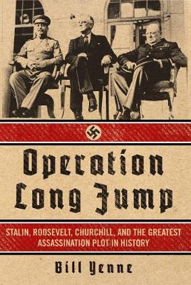 Operation Long Jump: Stalin, Roosevelt, Churchill, and the Greatest Assassination Plot in History (Hardback)