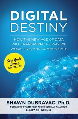 Digital Destiny: How the New Age of Data Will Transform the Way We Work, Live, and Communicate (Hardback)