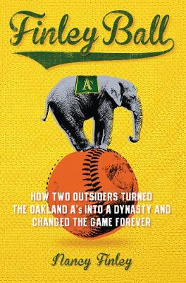 Finley Ball: How Two Baseball Outsiders Turned the Oakland A's into a Dynasty and Changed the Game Forever (Hardback)