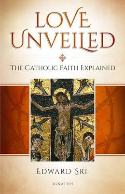 Love Unveiled: The Catholic Faith Explained (Hardback)
