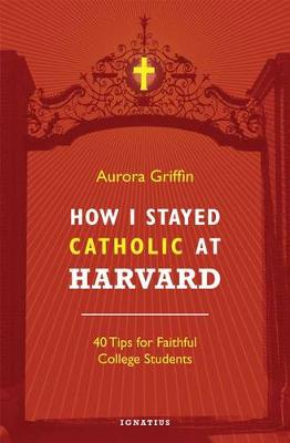 How I Stayed Catholic at Harvard: Forty Tips for Faithful College Students (Paperback)