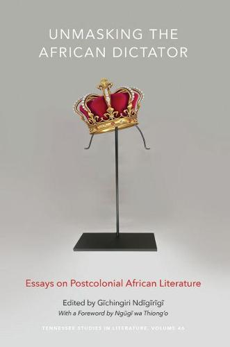 Unmasking the African Dictator: Essays on Postcolonial African Literature - Tennessee Studies in Literature (Hardback)