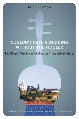 Couldn't Have a Wedding without the Fiddler: The Story of Traditional Fiddling on Prince Edward Island - Charles K. Wolfe Music Series (Paperback)