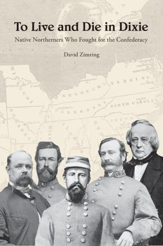 To Live and Die in Dixie: Native Northerners Who Fought for the Confederacy (Hardback)