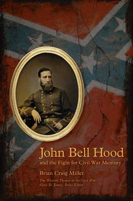 John Bell Hood and the Fight for Civil War Memory - The Western Theater in the Civil War (Paperback)