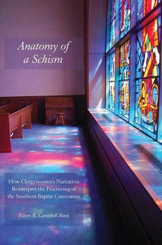 Anatomy of a Schism: How Clergywomen's Narratives Reinterpret the Fracturing of the Southern Baptist Convention (Paperback)