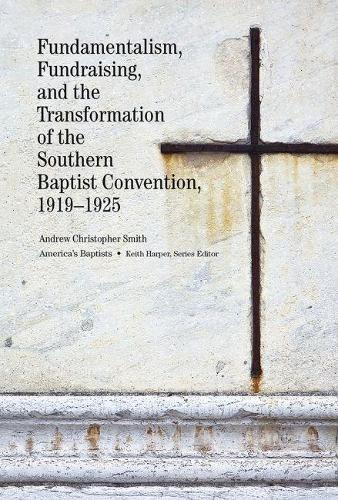 Fundamentalism, Fundraising, and the Transformation of the Southern Baptist Convention, 1919-1925 (Hardback)