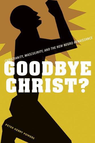 Goodbye Christ?: Religion, Masculinity, and the New Negro Renaissance (Hardback)