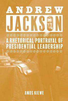 Andrew Jackson: A Rhetorical Portrayal of Presidential Leadership (Hardback)