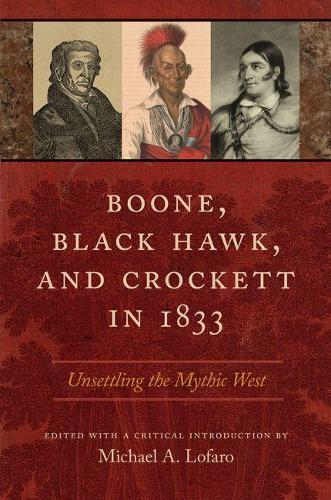 Boone, Black Hawk, and Crockett in 1833: Unsettling the Mythic West (Hardback)