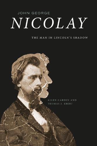 John George Nicolay: The Man in Lincoln's Shadow (Hardback)