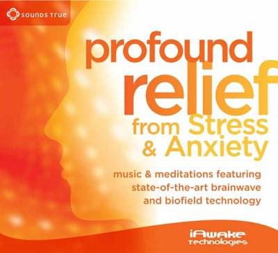 Profound Relief from Stress and Anxiety: Music and Meditations Featuring State-of-the-Art Brainwave and Biofield Technology (CD-Audio)