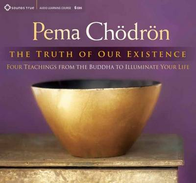 Truth of Our Existence: Four Teachings from the Buddha to Illuminate Your Life (CD-Audio)