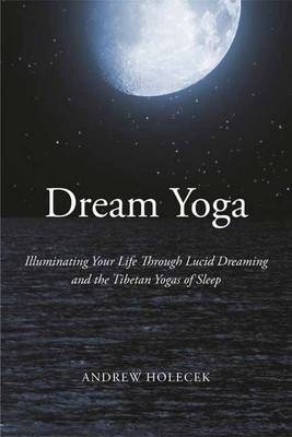 Dream Yoga: Illuminating Your Life Through Lucid Dreaming and the Tibetan Yogas of Sleep (Paperback)