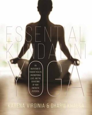 Essential Kundalini Yoga: An Invitation to Radiant Health, Unconditional Love, and the Awakening of Your Energetic Potential (Paperback)