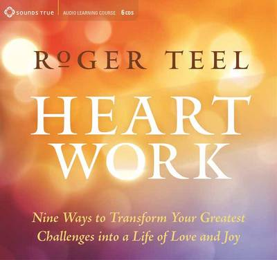Heart Work: Nine Ways to Transform Your Greatest Challenges into a Life of Love and Joy (CD-Audio)
