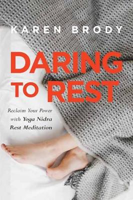 Daring to Rest: Reclaim Your Power with Yoga Nidra Rest Meditation (Paperback)