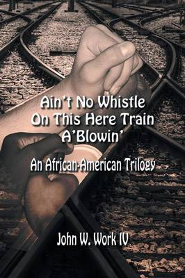 Ain't No Whistle on This Here Train A'Blowin': An African-American Trilogy (Paperback)