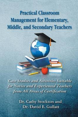 Practical Classroom Management for Elementary, Middle, and Secondary Teachers: Case Studies and Activities Suitable for Novice and Experienced Teachers from All Areas of Certification (Paperback)