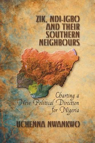Zik, Ndi-igbo and Their Southern Neighbours: Charting a New Political Direction for Nigeria (Paperback)