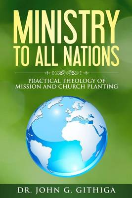Ministry to All Nations: Practical Theology of Mission and Church Planting (Paperback)